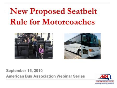 New Proposed Seatbelt Rule for Motorcoaches September 15, 2010 American Bus Association Webinar Series.