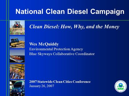 National Clean Diesel Campaign Clean Diesel: How, Why, and the Money Wes McQuiddy Environmental Protection Agency Blue Skyways Collaborative Coordinator.