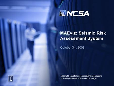 National Center for Supercomputing Applications University of Illinois at Urbana-Champaign MAEviz: Seismic Risk Assessment System October 31, 2008.