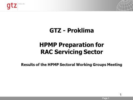 Page 1 1 GTZ - Proklima HPMP Preparation for RAC Servicing Sector Results of the HPMP Sectoral Working Groups Meeting.