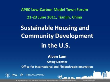 Alven Lam Acting Director Office for International and Philanthropic Innovation Sustainable Housing and Community Development in the U.S. Sustainable Housing.