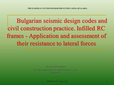 ATHENS 12 th of April, 20131 M. Eng. Velyan Petkov The European Center for Risk Prevention, Sofia, Bulgaria Bulgarian seismic design codes and civil construction.