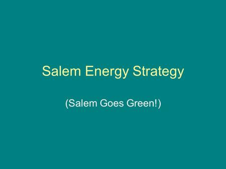 Salem Energy Strategy (Salem Goes Green!). History of Support City pledge as City for Climate Protection City promotion of Clean Energy Choice City Renewable.