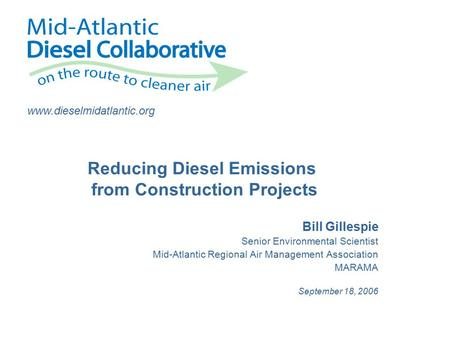 Www.dieselmidatlantic.org Bill Gillespie Senior Environmental Scientist Mid-Atlantic Regional Air Management Association MARAMA September 18, 2006 Reducing.