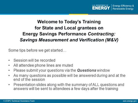 1 | ESPC Technical Assistance Team eere.energy.gov Welcome to Today's Training for State and Local grantees on Energy Savings Performance Contracting: