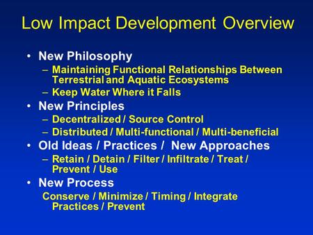 Low Impact Development Overview New Philosophy –Maintaining Functional Relationships Between Terrestrial and Aquatic Ecosystems –Keep Water Where it Falls.