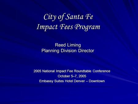 City of Santa Fe Impact Fees Program Reed Liming Planning Division Director 2005 National Impact Fee Roundtable Conference October 5–7, 2005 Embassy Suites.