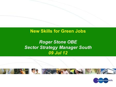 New Skills for Green Jobs Roger Stone OBE Sector Strategy Manager South 09 Jul 12.
