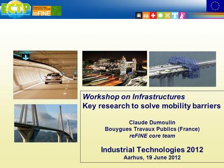 Workshop on Infrastructures Key research to solve mobility barriers Claude Dumoulin Bouygues Travaux Publics (France) reFINE core team Industrial Technologies.