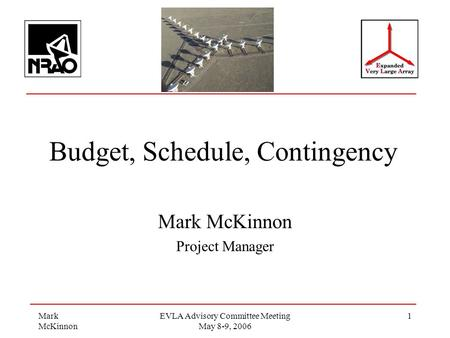 Mark McKinnon EVLA Advisory Committee Meeting May 8-9, 2006 1 Budget, Schedule, Contingency Mark McKinnon Project Manager.