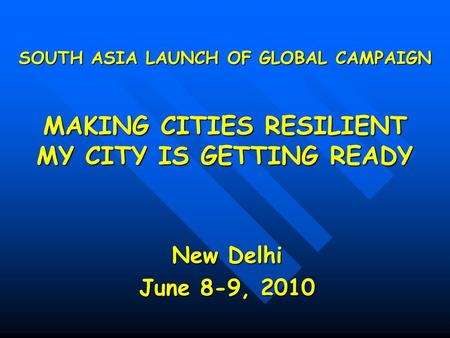 SOUTH ASIA LAUNCH OF GLOBAL CAMPAIGN MAKING CITIES RESILIENT MY CITY IS GETTING READY New Delhi June 8-9, 2010.
