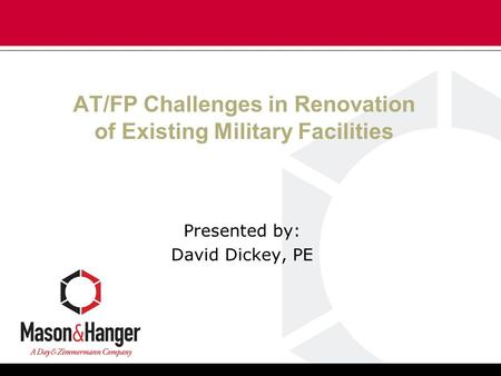 AT/FP Challenges in Renovation of Existing Military Facilities Presented by: David Dickey, PE.