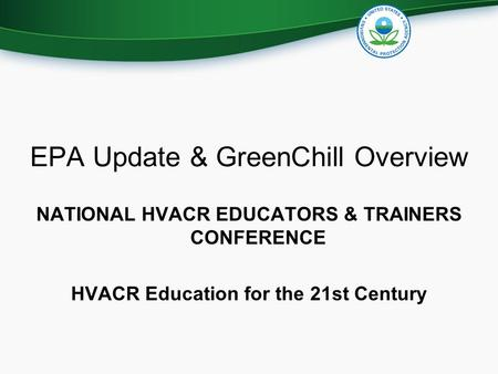 EPA Update & GreenChill Overview NATIONAL HVACR EDUCATORS & TRAINERS CONFERENCE HVACR Education for the 21st Century.