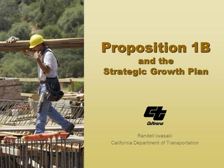 Proposition 1B and the Strategic Growth Plan Randell Iwasaki California Department of Transportation.