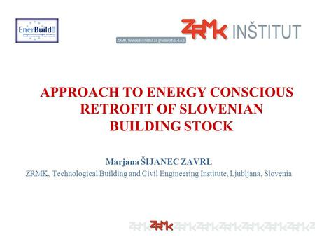APPROACH TO ENERGY CONSCIOUS RETROFIT OF SLOVENIAN BUILDING STOCK Marjana ŠIJANEC ZAVRL ZRMK, Technological Building and Civil Engineering Institute, Ljubljana,