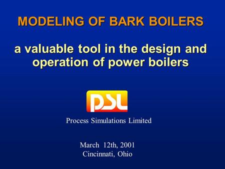 March 12th, 2001 Cincinnati, Ohio MODELING OF BARK BOILERS a valuable tool in the design and operation of power boilers Process Simulations Limited.