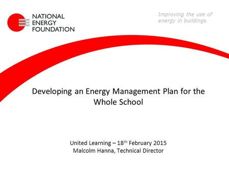 Developing an Energy Management Plan for the Whole School United Learning – 18 th February 2015 Malcolm Hanna, Technical Director Improving the use of.