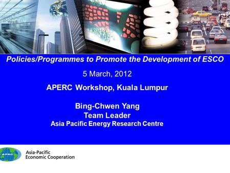 1/14 Policies/Programmes to Promote the Development of ESCO 5 March, 2012 APERC Workshop, Kuala Lumpur Bing-Chwen Yang Team Leader Asia Pacific Energy.
