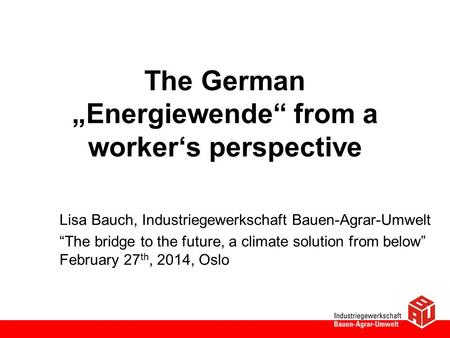 "The German ""Energiewende"" from a worker's perspective Lisa Bauch, Industriegewerkschaft Bauen-Agrar-Umwelt ""The bridge to the future, a climate solution."