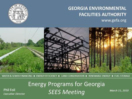 GEORGIA ENVIRONMENTAL FACILITIES AUTHORITY www.gefa.org Phil Foil Executive Director March 15, 2010 WATER & SEWER FINANCING  ENERGY EFFICIENCY  LAND.