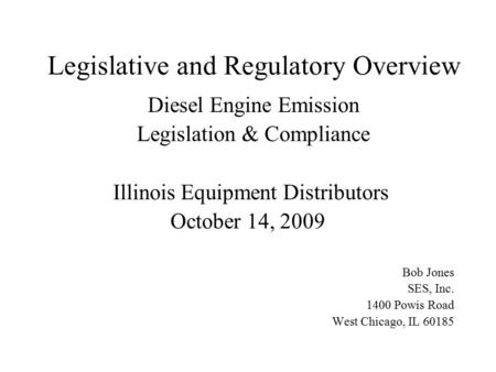 Legislative and Regulatory Overview Diesel Engine Emission Legislation & Compliance Illinois Equipment Distributors October 14, 2009 Bob Jones SES, Inc.