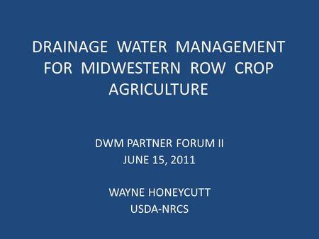 DRAINAGE WATER MANAGEMENT FOR MIDWESTERN ROW CROP AGRICULTURE DWM PARTNER FORUM II JUNE 15, 2011 WAYNE HONEYCUTT USDA-NRCS.