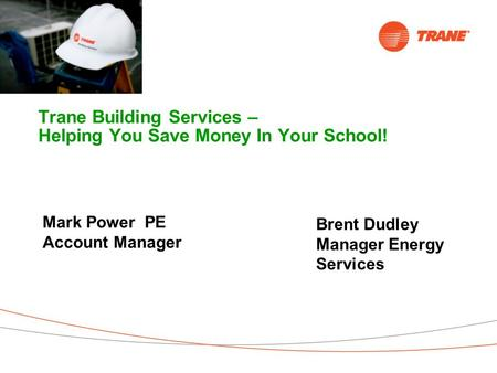 Trane Building Services – Helping You Save Money In Your School! You Do The Math… Mark Power PE Account Manager Brent Dudley Manager Energy Services.