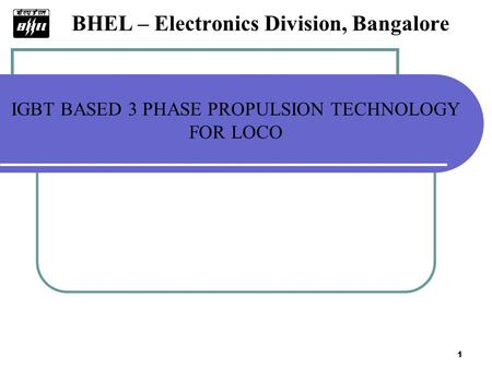 1 BHEL – Electronics Division, Bangalore IGBT BASED 3 PHASE PROPULSION TECHNOLOGY FOR LOCO.