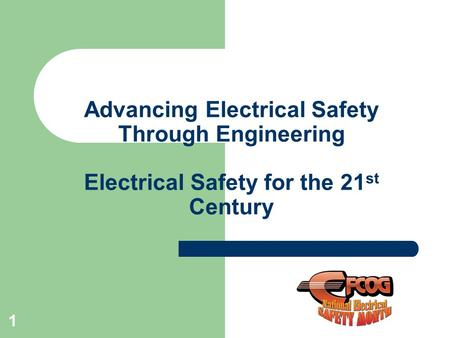 Advancing Electrical Safety Through Engineering Electrical Safety for the 21 st Century 1.