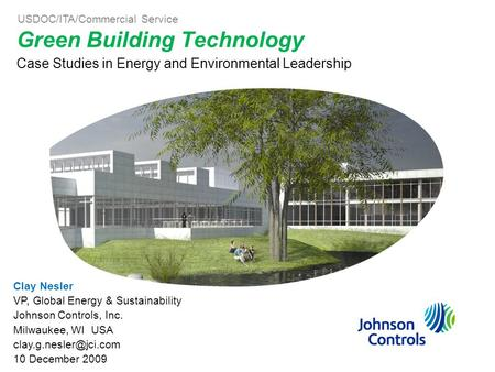 Green Building Technology Case Studies in Energy and Environmental Leadership Clay Nesler VP, Global Energy & Sustainability Johnson Controls, Inc. Milwaukee,