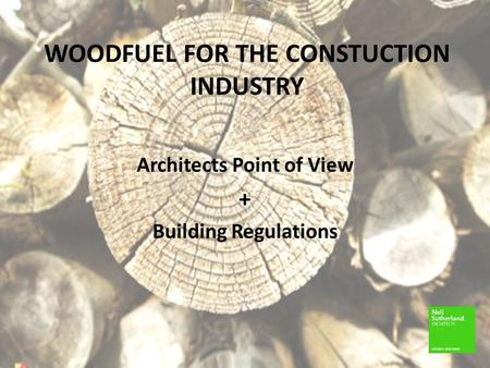 WOODFUEL FOR THE CONSTUCTION INDUSTRY Architects Point of View + Building Regulations.