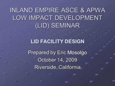 INLAND EMPIRE ASCE & APWA LOW IMPACT DEVELOPMENT (LID) SEMINAR INLAND EMPIRE ASCE & APWA LOW IMPACT DEVELOPMENT (LID) SEMINAR LID FACILITY DESIGN Prepared.