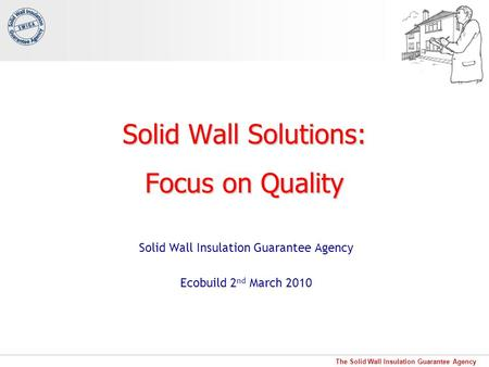 The Solid Wall Insulation Guarantee Agency Solid Wall Solutions: Focus on Quality Solid Wall Insulation Guarantee Agency Ecobuild 2 nd March 2010.
