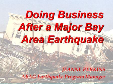 Doing Business After a Major Bay Area Earthquake JEANNE PERKINS ABAG Earthquake Program Manager.