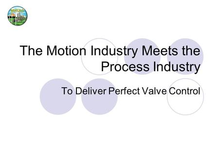 The Motion Industry Meets the Process Industry To Deliver Perfect Valve Control.