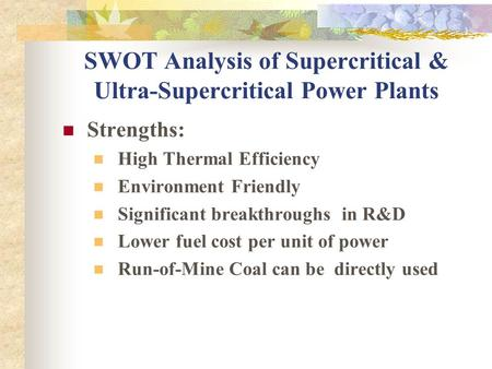 SWOT Analysis of Supercritical & Ultra-Supercritical Power Plants Strengths: High Thermal Efficiency Environment Friendly Significant breakthroughs in.