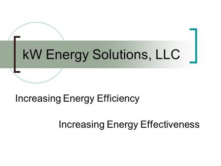 KW Energy Solutions, LLC Increasing Energy Efficiency Increasing Energy Effectiveness.
