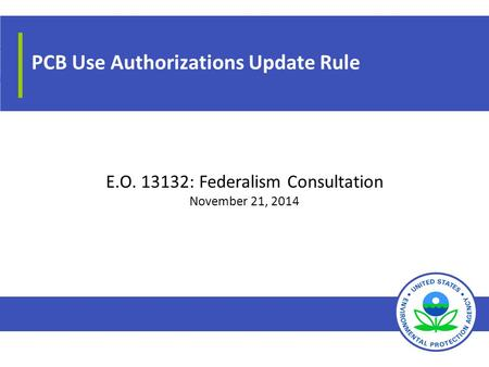 PCB Use Authorizations Update Rule E.O. 13132: Federalism Consultation November 21, 2014.