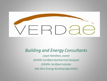 Building and Energy Consultants Lloyd Hamilton, owner IGSHPA Certified Geothermal Designer IGSHPA Certified Installer Net-Zero Energy Building Specialists.