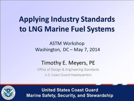 United States Coast Guard Marine Safety, Security, and Stewardship Applying Industry Standards to LNG Marine Fuel Systems Applying Industry Standards to.