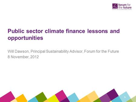 Public sector climate finance lessons and opportunities Will Dawson, Principal Sustainability Advisor, Forum for the Future 8 November, 2012 1.