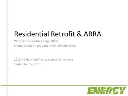 Residential Retrofit & ARRA Ward Lenz, Director, Energy Office Energy Division – NC Department of Commerce 2010 NC Housing Finance Agency Conference September.