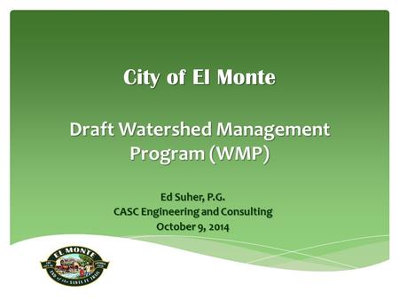 City of El Monte Draft Watershed Management Program (WMP) Ed Suher, P.G. CASC Engineering and Consulting October 9, 2014.