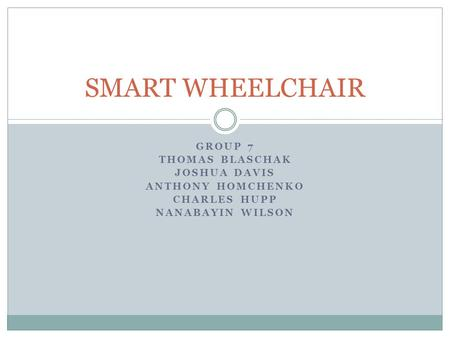 GROUP 7 THOMAS BLASCHAK JOSHUA DAVIS ANTHONY HOMCHENKO CHARLES HUPP NANABAYIN WILSON SMART WHEELCHAIR.