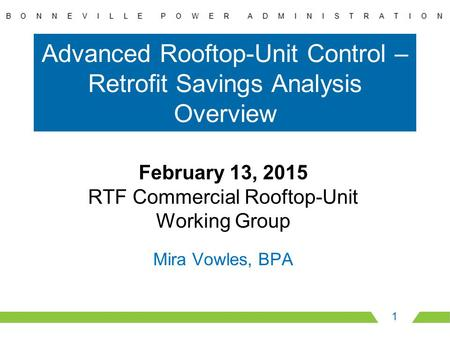 Advanced Rooftop-Unit Control – Retrofit Savings Analysis Overview 1 February 13, 2015 RTF Commercial Rooftop-Unit Working Group Mira Vowles, BPA.