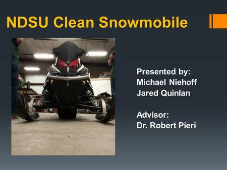 NDSU Clean Snowmobile Presented by: Michael Niehoff Jared Quinlan Advisor: Dr. Robert Pieri.