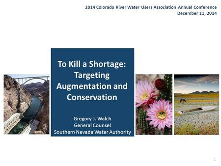 To Kill a Shortage: Targeting Augmentation and Conservation 2014 Colorado River Water Users Association Annual Conference December 11, 2014 1 Gregory J.