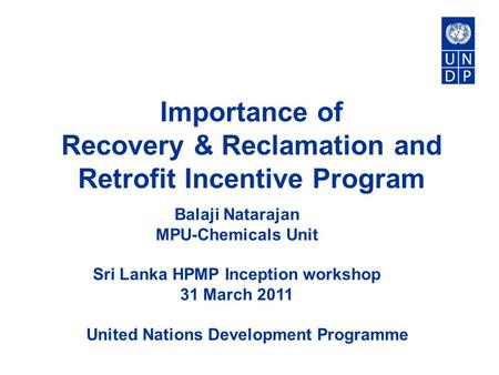 United Nations Development Programme Importance of Recovery & Reclamation and Retrofit Incentive Program Balaji Natarajan MPU-Chemicals Unit Sri Lanka.