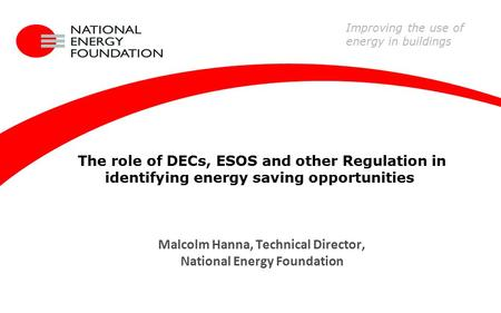 The role of DECs, ESOS and other Regulation in identifying energy saving opportunities Malcolm Hanna, Technical Director, National Energy Foundation Improving.