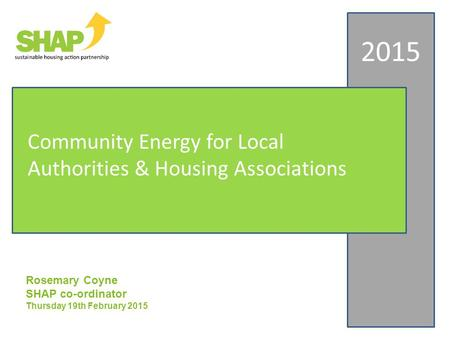 Rosemary Coyne SHAP co-ordinator Thursday 19th February 2015 2015 Community Energy for Local Authorities & Housing Associations.